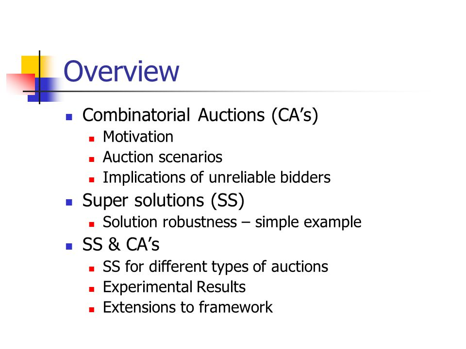 Overview Combinatorial Auctions (CA's) Motivation Auction scenarios Implications of unreliable bidders Super solutions (SS) Solution robustness – simple example SS & CA's SS for different types of auctions Experimental Results Extensions to framework