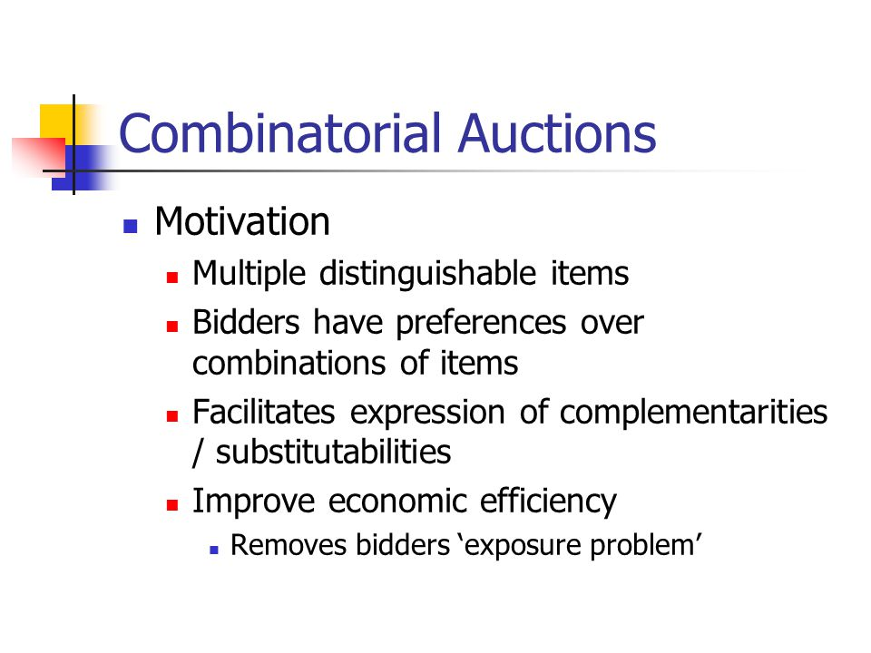 Combinatorial Auctions Motivation Multiple distinguishable items Bidders have preferences over combinations of items Facilitates expression of complementarities / substitutabilities Improve economic efficiency Removes bidders 'exposure problem'