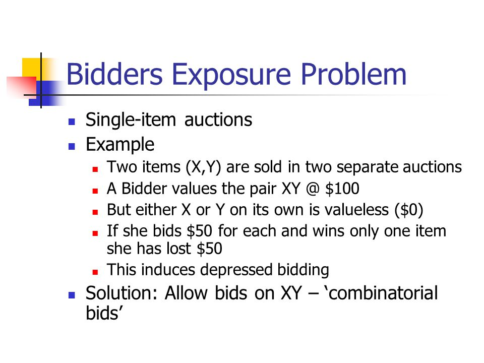 Bidders Exposure Problem Single-item auctions Example Two items (X,Y) are sold in two separate auctions A Bidder values the pair XY @ $100 But either X or Y on its own is valueless ($0) If she bids $50 for each and wins only one item she has lost $50 This induces depressed bidding Solution: Allow bids on XY – 'combinatorial bids'