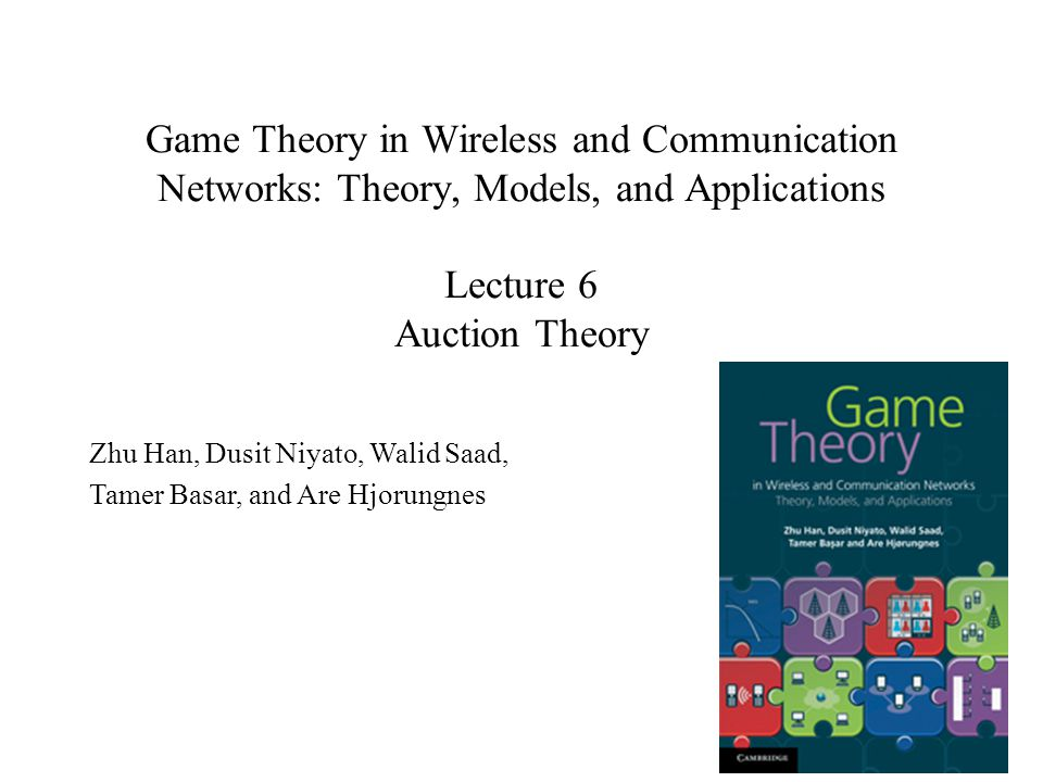Game Theory in Wireless and Communication Networks: Theory, Models, and Applications Lecture 6 Auction Theory Zhu Han, Dusit Niyato, Walid Saad, Tamer