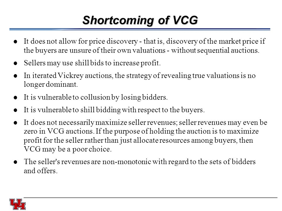 Shortcoming of VCG It does not allow for price discovery - that is, discovery of the market price if the buyers are unsure of their own valuations - w