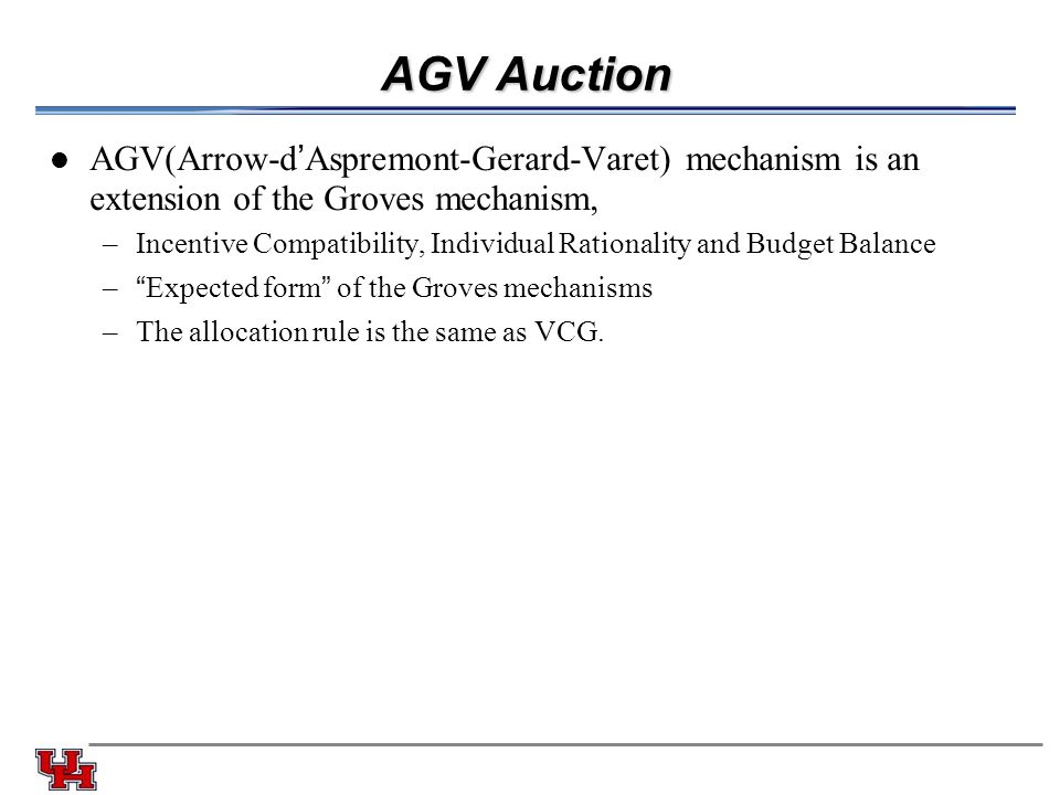 AGV Auction AGV(Arrow-d'Aspremont-Gerard-Varet) mechanism is an extension of the Groves mechanism, –Incentive Compatibility, Individual Rationality an
