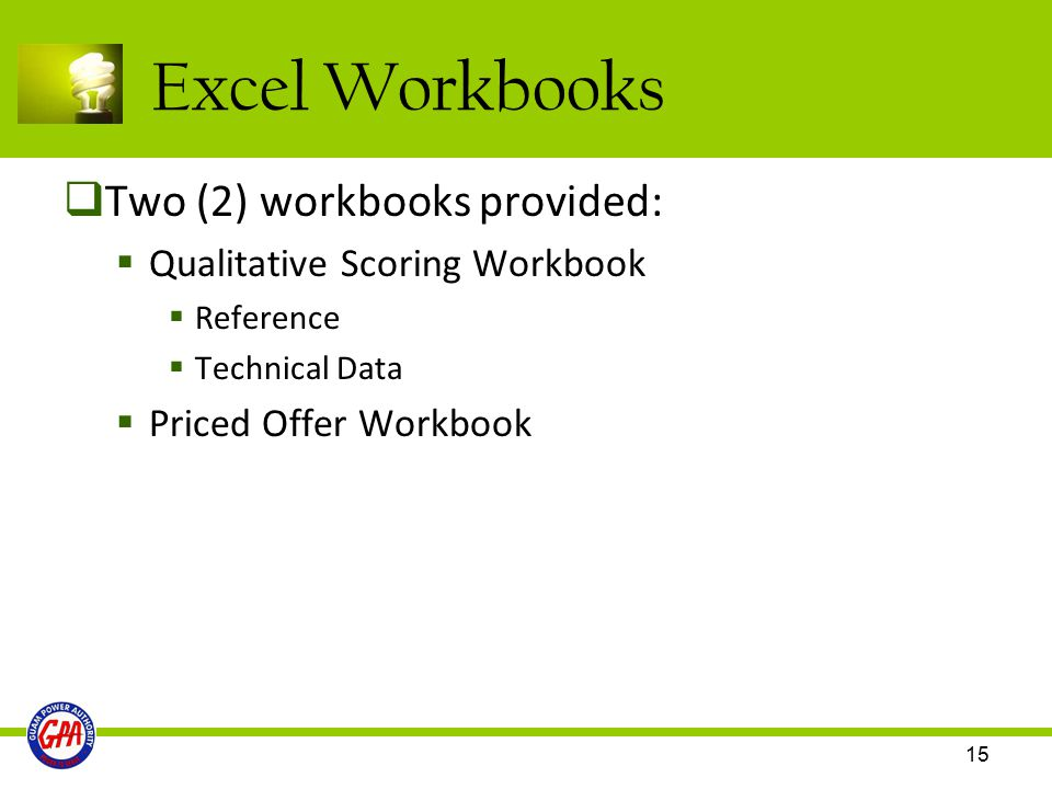 15 Excel Workbooks  Two (2) workbooks provided:  Qualitative Scoring Workbook  Reference  Technical Data  Priced Offer Workbook