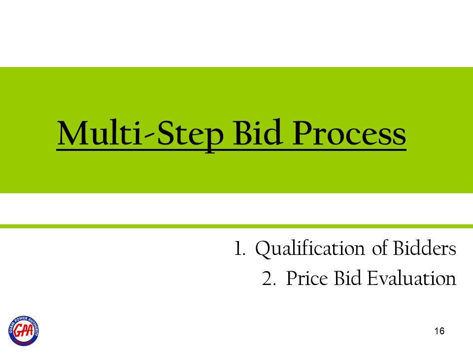 16 Multi-Step Bid Process 1. Qualification of Bidders 2. Price Bid Evaluation