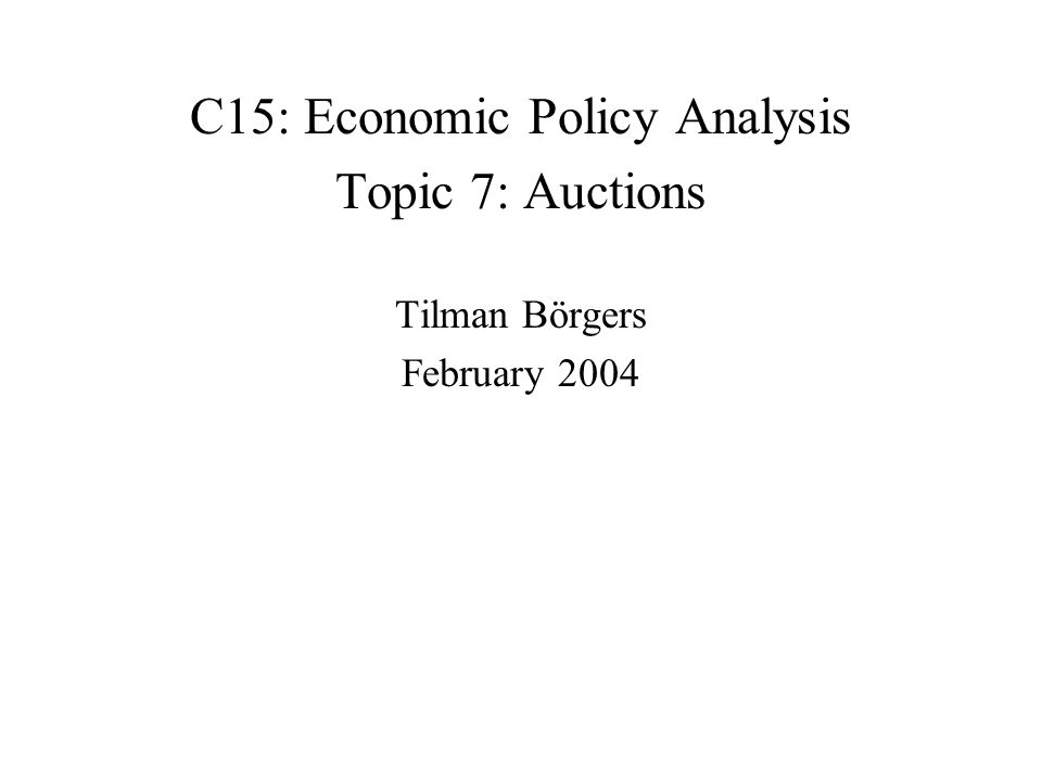C15: Economic Policy Analysis Topic 7: Auctions Tilman Börgers February 2004