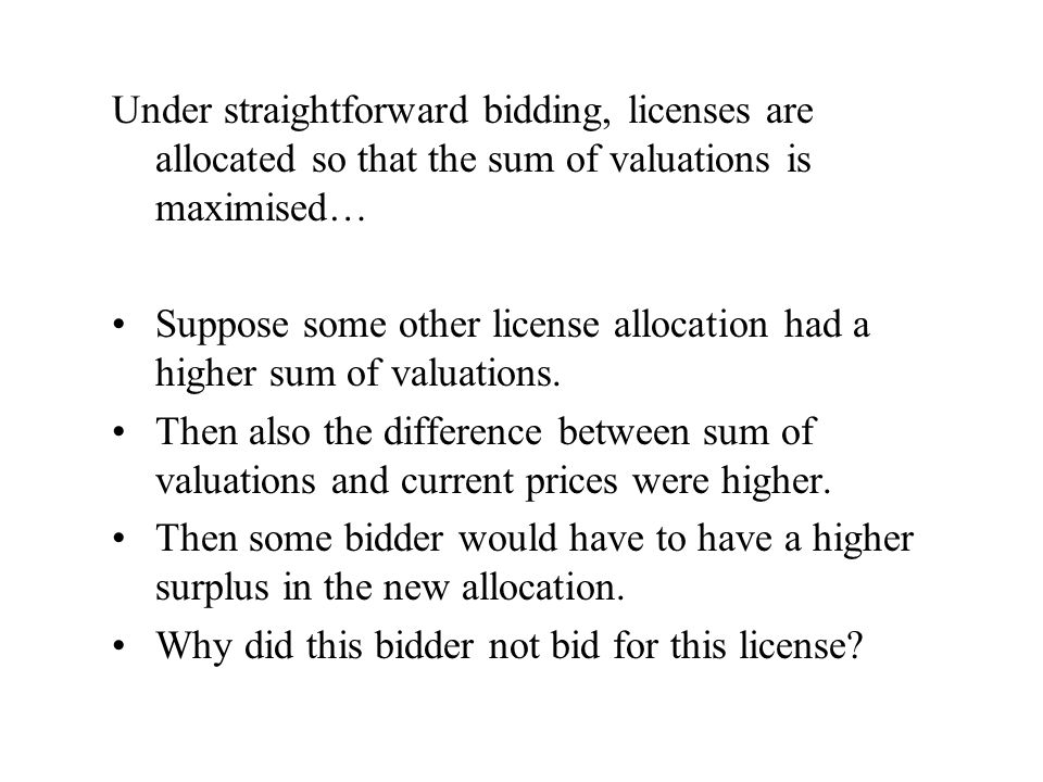 Under straightforward bidding, licenses are allocated so that the sum of valuations is maximised… Suppose some other license allocation had a higher sum of valuations.
