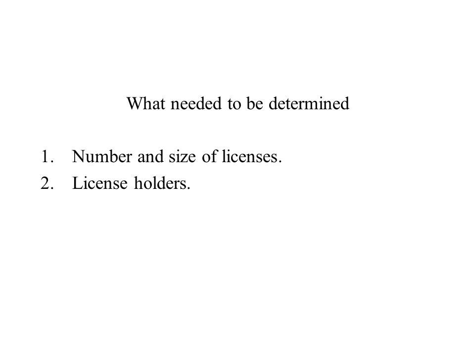 What needed to be determined 1.Number and size of licenses. 2.License holders.
