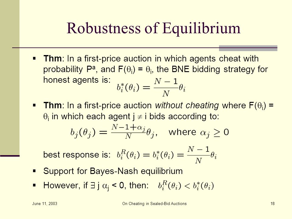 June 11, 2003 On Cheating in Sealed-Bid Auctions18 Robustness of Equilibrium  Thm: In a first-price auction in which agents cheat with probability P a, and F(  i ) =  i, the BNE bidding strategy for honest agents is:  Thm: In a first-price auction without cheating where F(  i ) =  i in which each agent j  i bids according to: best response is:  Support for Bayes-Nash equilibrium  However, if 9 j  j < 0, then: