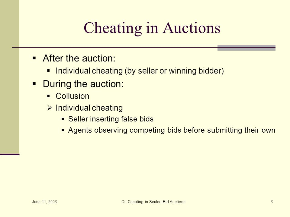 June 11, 2003 On Cheating in Sealed-Bid Auctions3 Cheating in Auctions  After the auction :  Individual cheating (by seller or winning bidder)  During the auction:  Collusion  Individual cheating  Seller inserting false bids  Agents observing competing bids before submitting their own