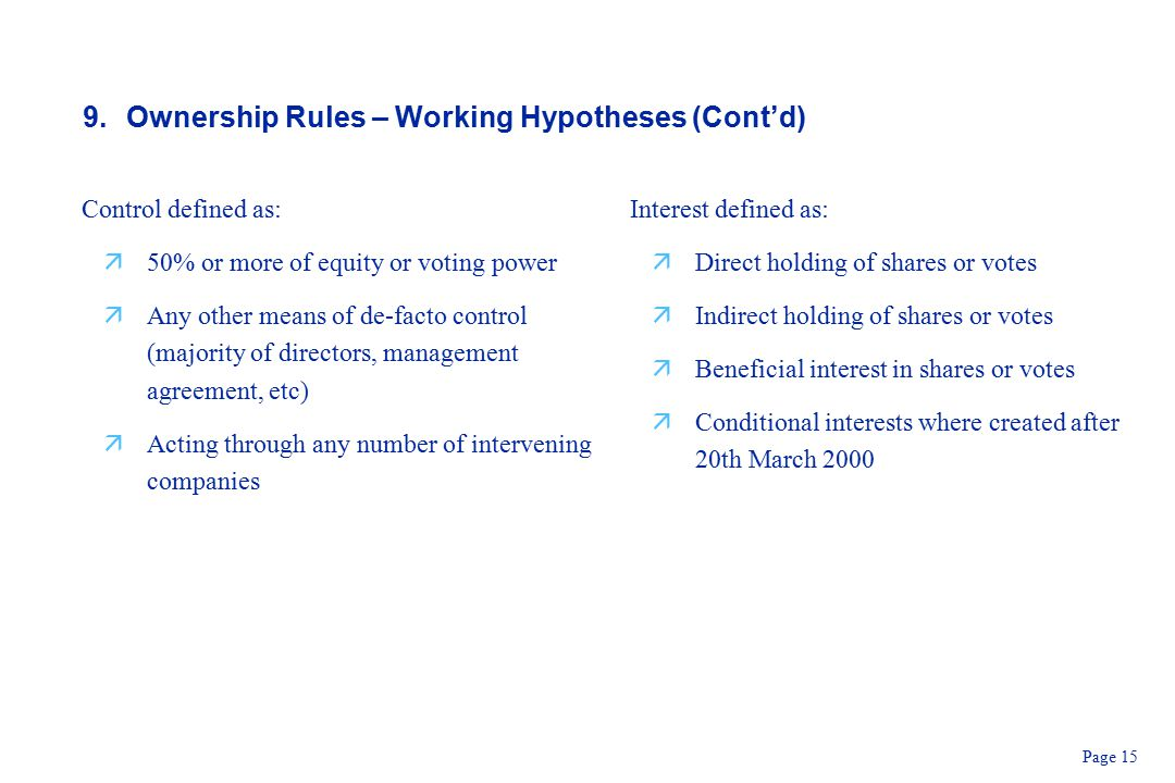 Page 15 9.Ownership Rules – Working Hypotheses (Cont'd) Control defined as: ä50% or more of equity or voting power äAny other means of de-facto control (majority of directors, management agreement, etc) äActing through any number of intervening companies Interest defined as: äDirect holding of shares or votes äIndirect holding of shares or votes äBeneficial interest in shares or votes äConditional interests where created after 20th March 2000