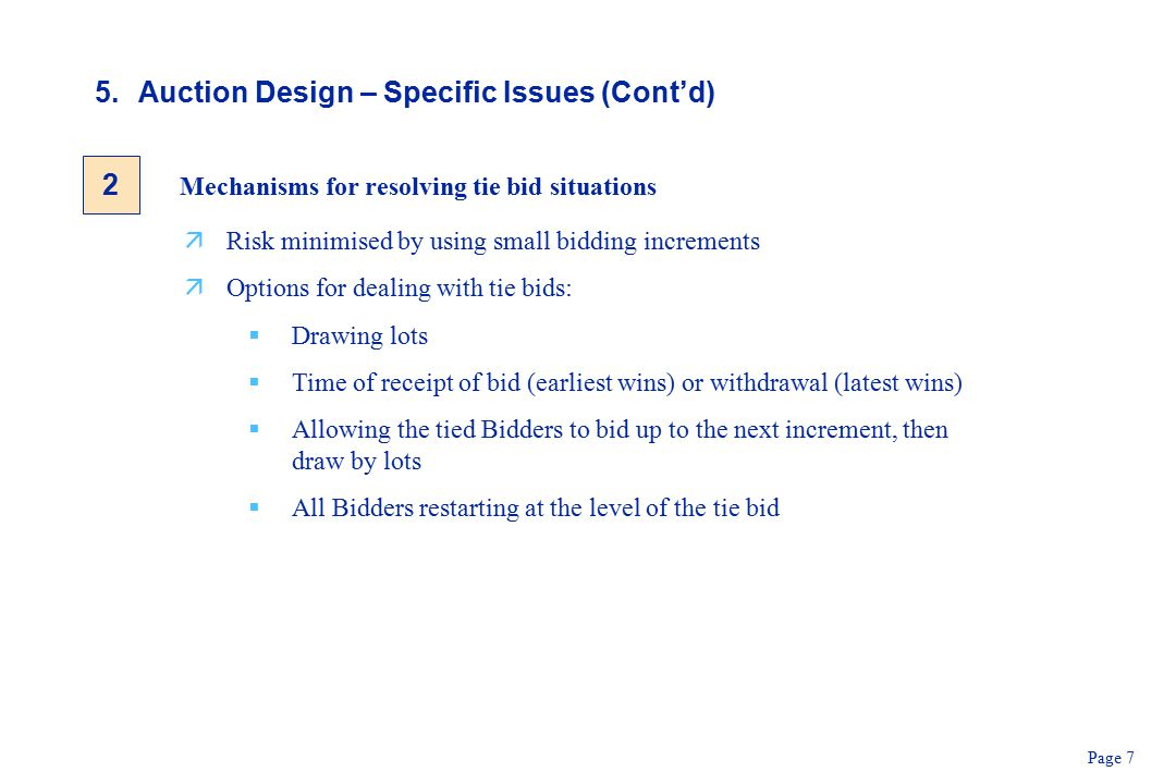 Page 7 5.Auction Design – Specific Issues (Cont'd) Mechanisms for resolving tie bid situations äRisk minimised by using small bidding increments äOptions for dealing with tie bids:  Drawing lots  Time of receipt of bid (earliest wins) or withdrawal (latest wins)  Allowing the tied Bidders to bid up to the next increment, then draw by lots  All Bidders restarting at the level of the tie bid 2