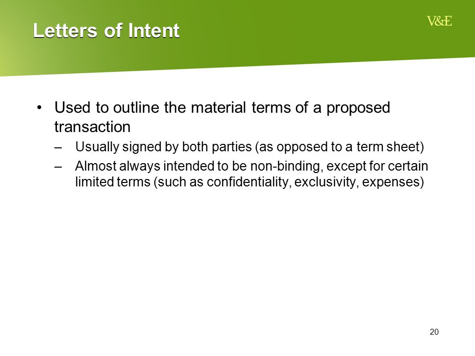 20 Letters of Intent Used to outline the material terms of a proposed transaction –Usually signed by both parties (as opposed to a term sheet) –Almost