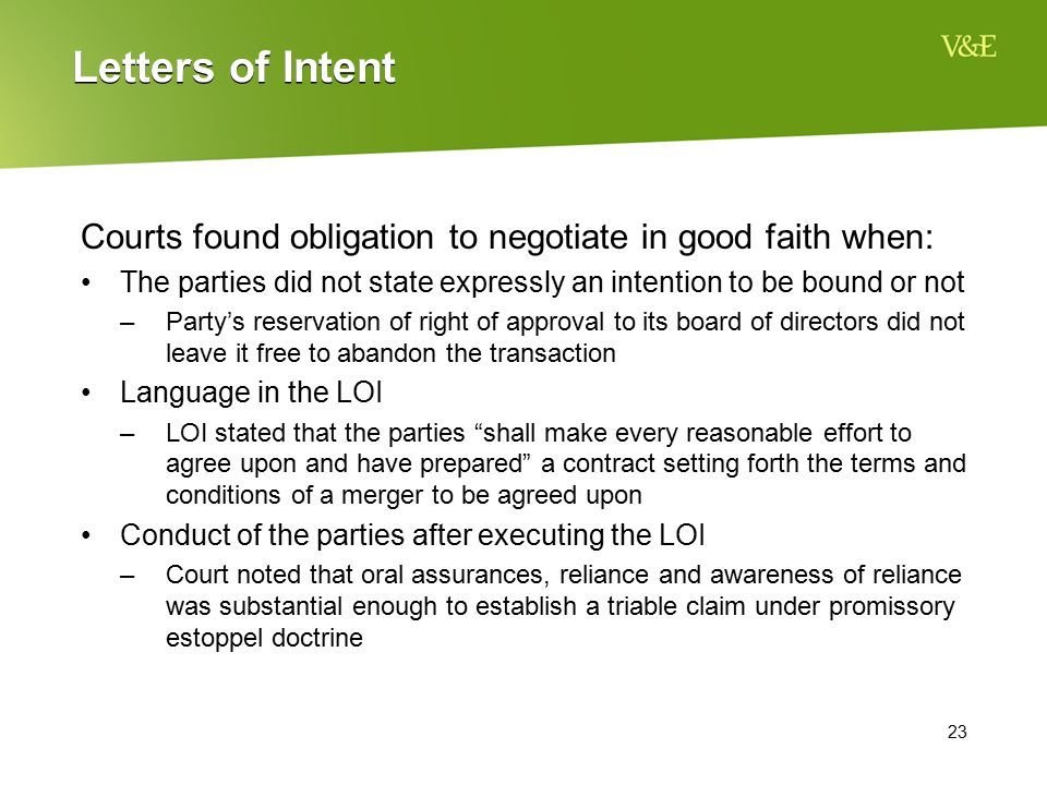 23 Letters of Intent Courts found obligation to negotiate in good faith when: The parties did not state expressly an intention to be bound or not –Par