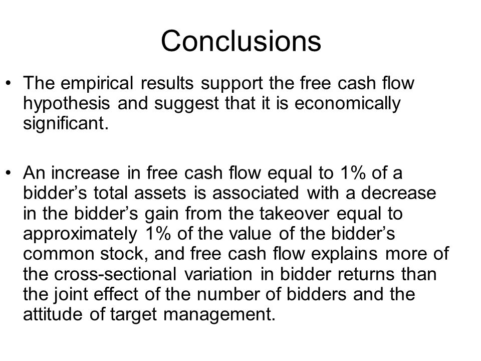 Conclusions The empirical results support the free cash flow hypothesis and suggest that it is economically significant.