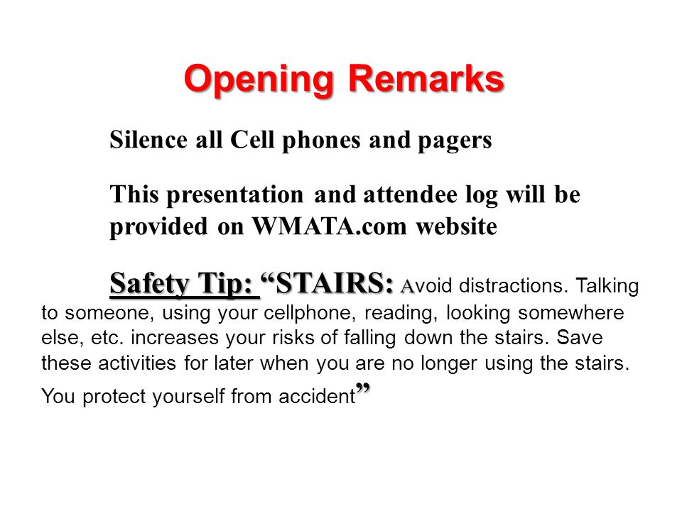 Opening Remarks Silence all Cell phones and pagers This presentation and attendee log will be provided on WMATA.com website Safety Tip: STAIRS: A Safety Tip: STAIRS: A void distractions.