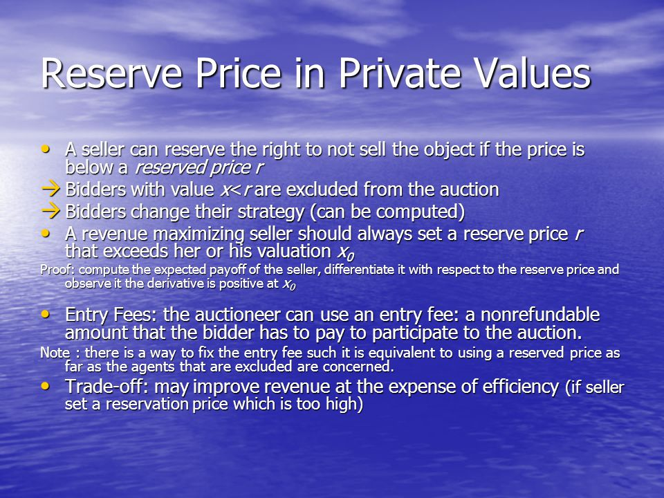 Reserve Price in Private Values A seller can reserve the right to not sell the object if the price is below a reserved price r A seller can reserve the right to not sell the object if the price is below a reserved price r  Bidders with value x<r are excluded from the auction  Bidders change their strategy (can be computed) A revenue maximizing seller should always set a reserve price r that exceeds her or his valuation x 0 A revenue maximizing seller should always set a reserve price r that exceeds her or his valuation x 0 Proof: compute the expected payoff of the seller, differentiate it with respect to the reserve price and observe it the derivative is positive at x 0 Entry Fees: the auctioneer can use an entry fee: a nonrefundable amount that the bidder has to pay to participate to the auction.