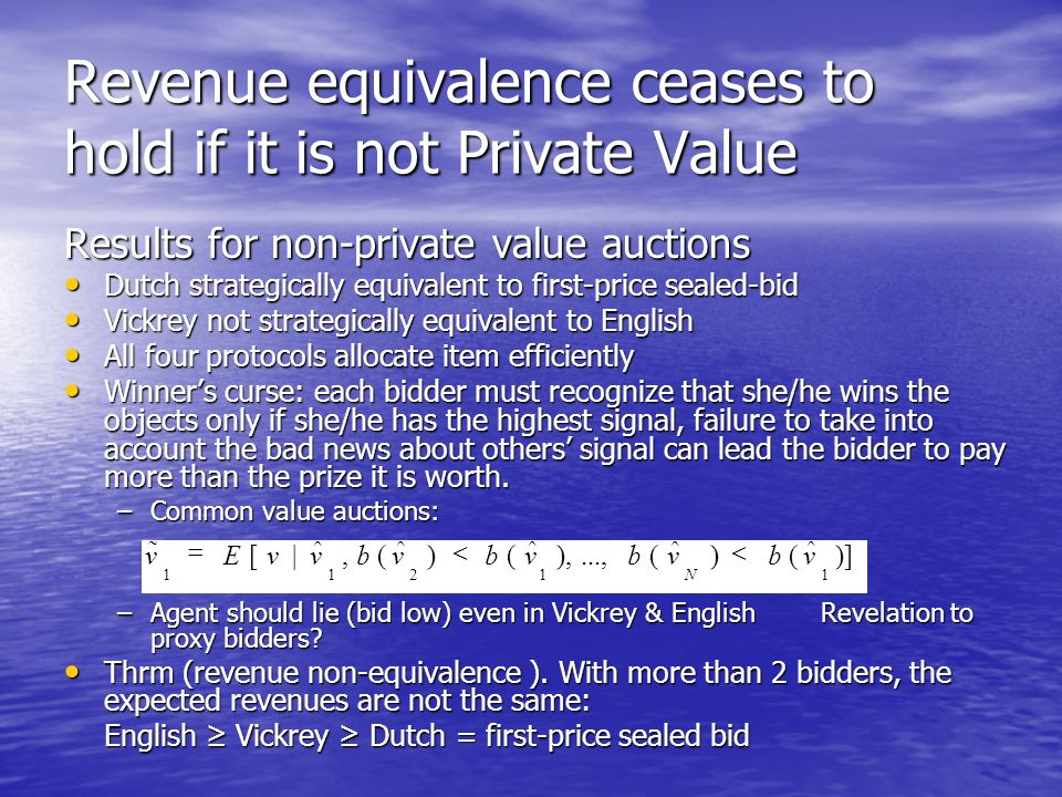 Revenue equivalence ceases to hold if it is not Private Value Results for non-private value auctions Dutch strategically equivalent to first-price sealed-bid Dutch strategically equivalent to first-price sealed-bid Vickrey not strategically equivalent to English Vickrey not strategically equivalent to English All four protocols allocate item efficiently All four protocols allocate item efficiently Winner's curse: each bidder must recognize that she/he wins the objects only if she/he has the highest signal, failure to take into account the bad news about others' signal can lead the bidder to pay more than the prize it is worth.