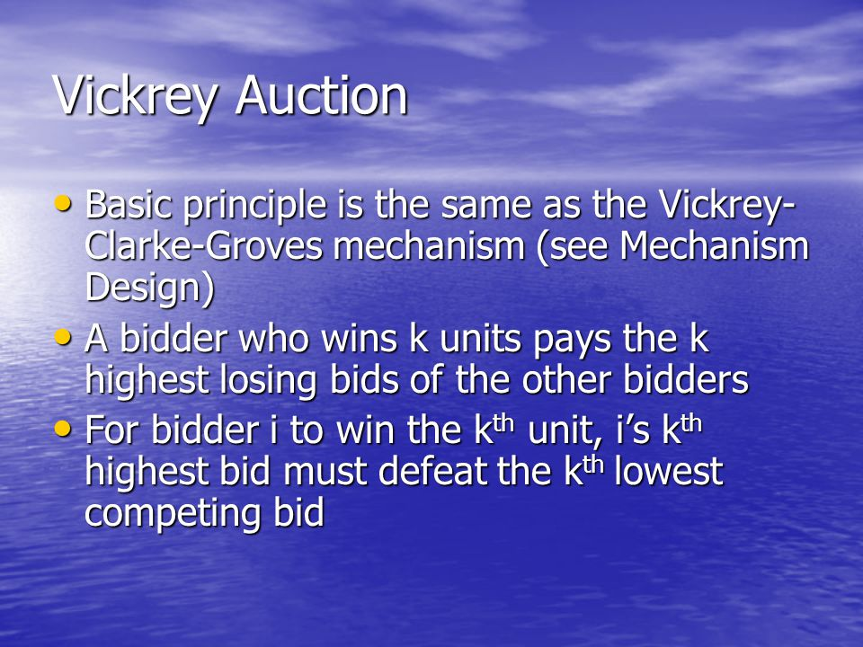 Vickrey Auction Basic principle is the same as the Vickrey- Clarke-Groves mechanism (see Mechanism Design) Basic principle is the same as the Vickrey- Clarke-Groves mechanism (see Mechanism Design) A bidder who wins k units pays the k highest losing bids of the other bidders A bidder who wins k units pays the k highest losing bids of the other bidders For bidder i to win the k th unit, i's k th highest bid must defeat the k th lowest competing bid For bidder i to win the k th unit, i's k th highest bid must defeat the k th lowest competing bid