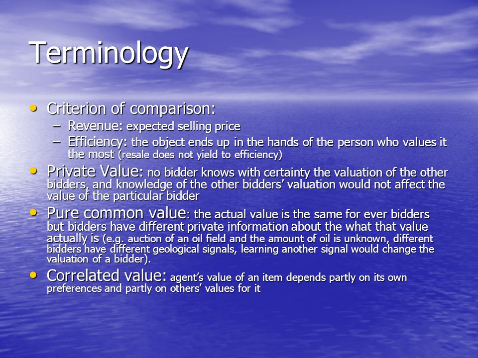 Terminology Criterion of comparison: Criterion of comparison: –Revenue: expected selling price –Efficiency: the object ends up in the hands of the person who values it the most (resale does not yield to efficiency) Private Value : no bidder knows with certainty the valuation of the other bidders, and knowledge of the other bidders' valuation would not affect the value of the particular bidder Private Value : no bidder knows with certainty the valuation of the other bidders, and knowledge of the other bidders' valuation would not affect the value of the particular bidder Pure common value : the actual value is the same for ever bidders but bidders have different private information about the what that value actually is (e.g.