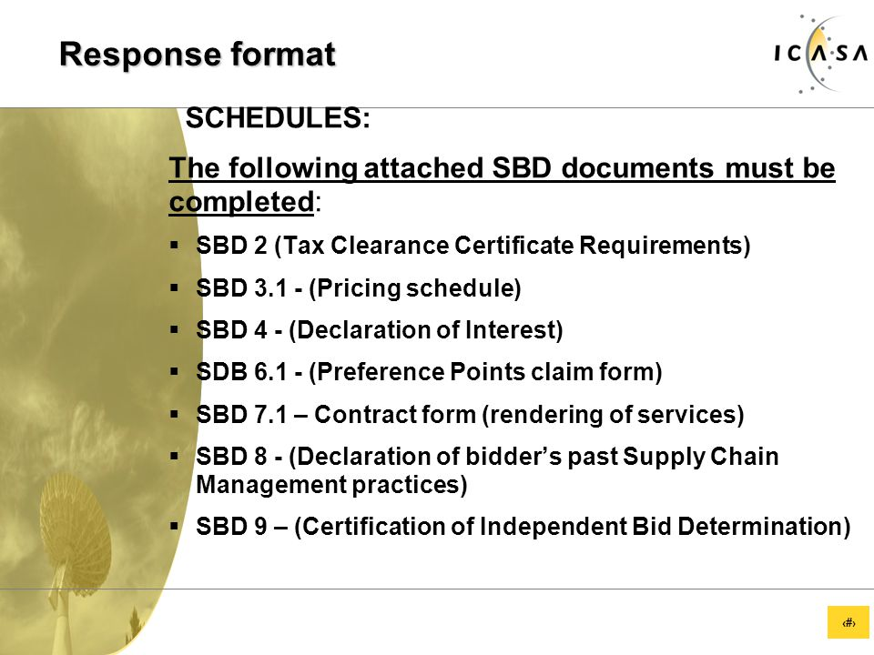 11 Response format SCHEDULES: The following attached SBD documents must be completed:  SBD 2 (Tax Clearance Certificate Requirements)  SBD 3.1 - (Pricing schedule)  SBD 4 - (Declaration of Interest)  SDB 6.1 - (Preference Points claim form)  SBD 7.1 – Contract form (rendering of services)  SBD 8 - (Declaration of bidder's past Supply Chain Management practices)  SBD 9 – (Certification of Independent Bid Determination)