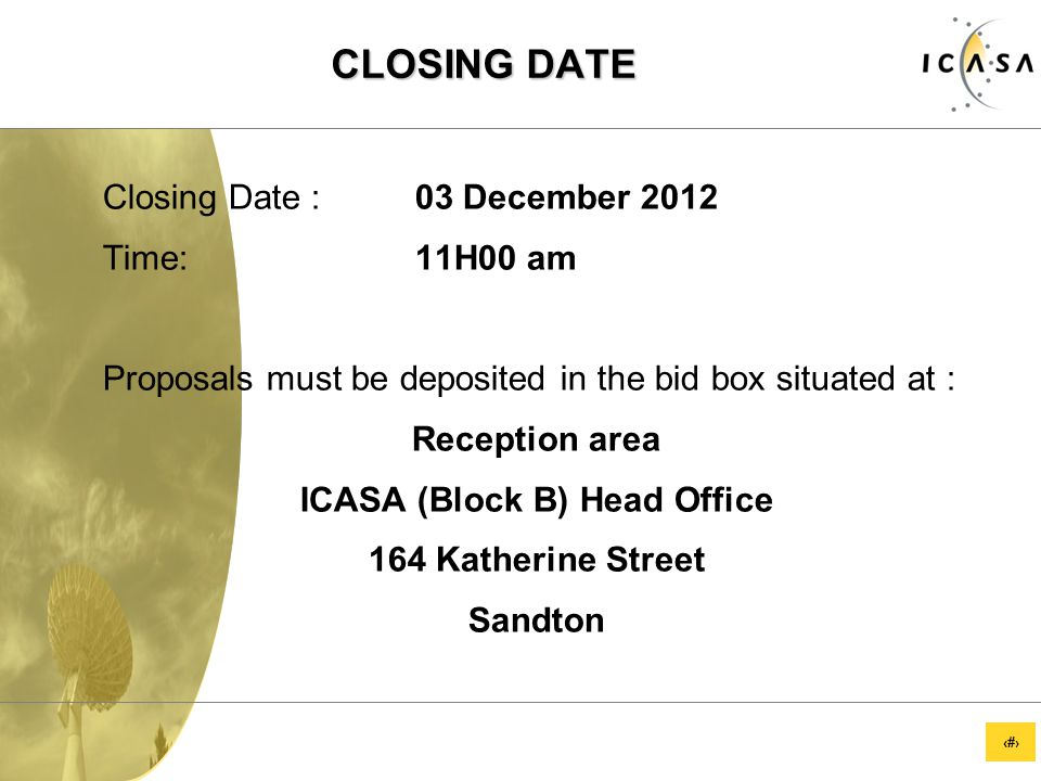 14 CLOSING DATE Closing Date :03 December 2012 Time: 11H00 am Proposals must be deposited in the bid box situated at : Reception area ICASA (Block B) Head Office 164 Katherine Street Sandton