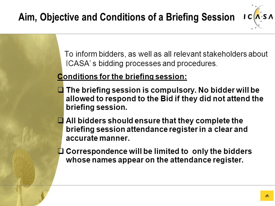 22 Aim, Objective and Conditions of a Briefing Session To inform bidders, as well as all relevant stakeholders about ICASA' s bidding processes and procedures.