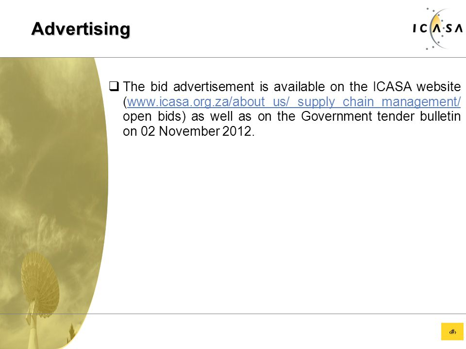 33 Advertising  The bid advertisement is available on the ICASA website (www.icasa.org.za/about us/ supply chain management/ open bids) as well as on the Government tender bulletin on 02 November 2012.www.icasa.org.za/about us/ supply chain management/