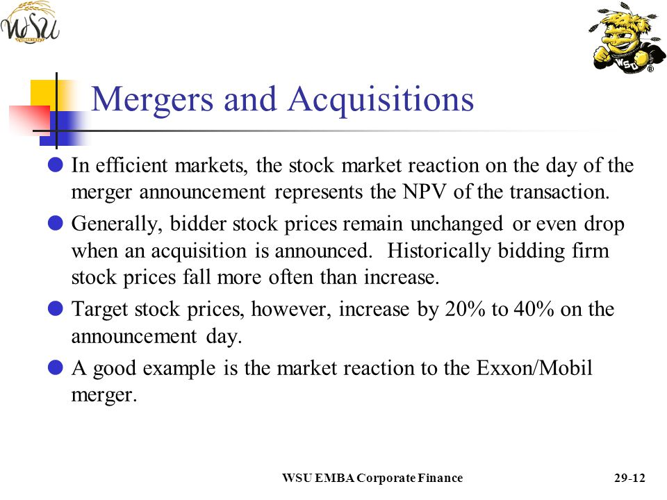 WSU EMBA Corporate Finance29-11 Mergers and Acquisitions  The evidence suggests that bidders generally realize zero NPV on their M&A transactions. 