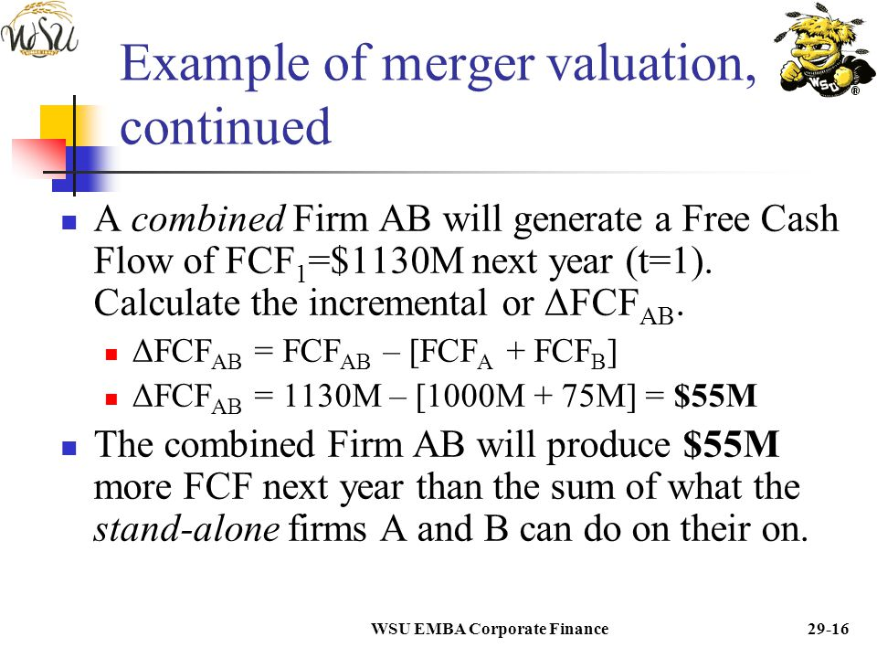 WSU EMBA Corporate Finance29-15 Example of merger valuation We will assume an acquisition of one mature firm by another: Firm A acquires Firm B. Recal