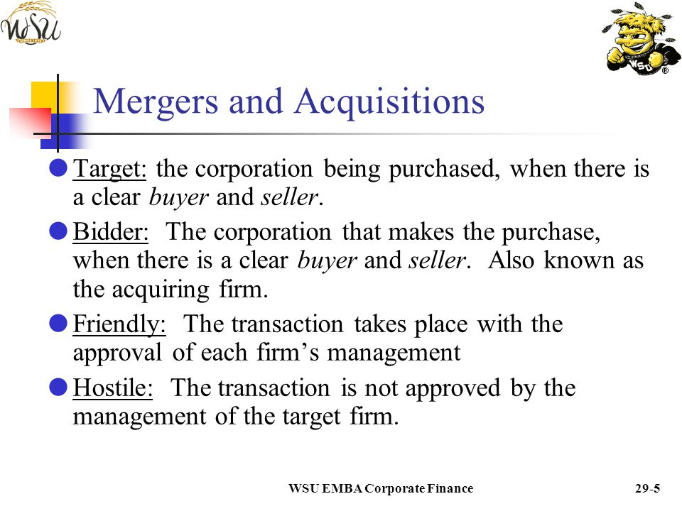 WSU EMBA Corporate Finance29-4 Mergers and Acquisitions  In reality, there is always a bidder and a target. Almost all transactions could be classifi