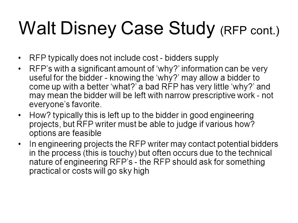 Walt Disney Case Study (RFP cont.) RFP typically does not include cost - bidders supply RFP's with a significant amount of 'why?' information can be very useful for the bidder - knowing the 'why?' may allow a bidder to come up with a better 'what?' a bad RFP has very little 'why?' and may mean the bidder will be left with narrow prescriptive work - not everyone's favorite.