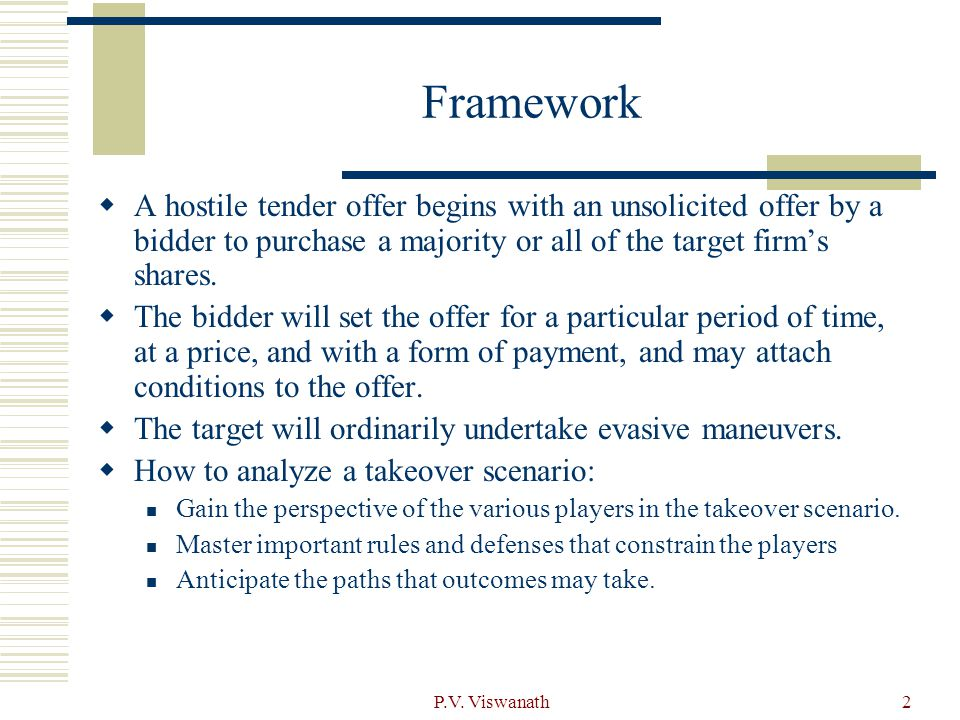 P.V. Viswanath2 Framework  A hostile tender offer begins with an unsolicited offer by a bidder to purchase a majority or all of the target firm's sha