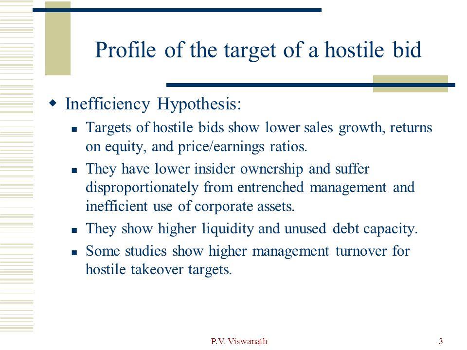 P.V. Viswanath3 Profile of the target of a hostile bid  Inefficiency Hypothesis: Targets of hostile bids show lower sales growth, returns on equity,