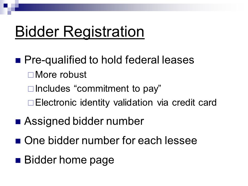 Bidder Registration Pre-qualified to hold federal leases  More robust  Includes commitment to pay  Electronic identity validation via credit card Assigned bidder number One bidder number for each lessee Bidder home page