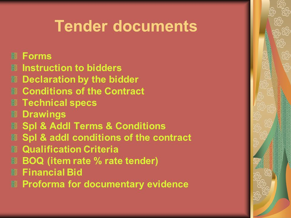 Tender documents Forms Instruction to bidders Declaration by the bidder Conditions of the Contract Technical specs Drawings Spl & Addl Terms & Conditions Spl & addl conditions of the contract Qualification Criteria BOQ (item rate % rate tender) Financial Bid Proforma for documentary evidence