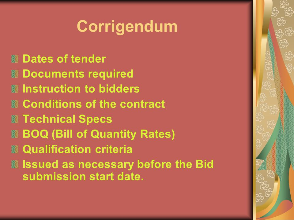 Corrigendum Dates of tender Documents required Instruction to bidders Conditions of the contract Technical Specs BOQ (Bill of Quantity Rates) Qualification criteria Issued as necessary before the Bid submission start date.