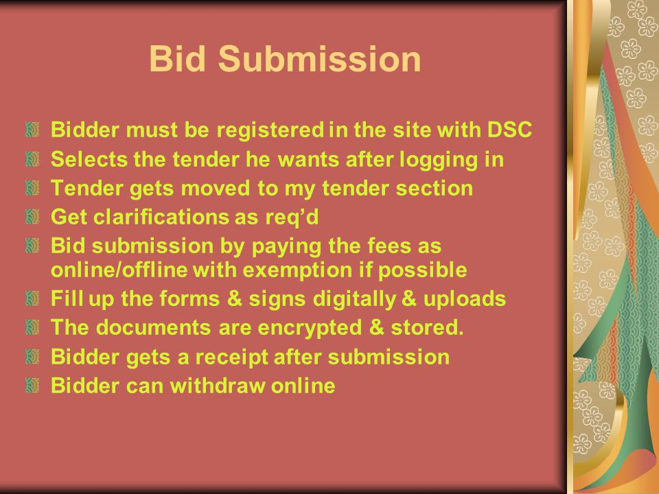 Bid Submission Bidder must be registered in the site with DSC Selects the tender he wants after logging in Tender gets moved to my tender section Get clarifications as req'd Bid submission by paying the fees as online/offline with exemption if possible Fill up the forms & signs digitally & uploads The documents are encrypted & stored.