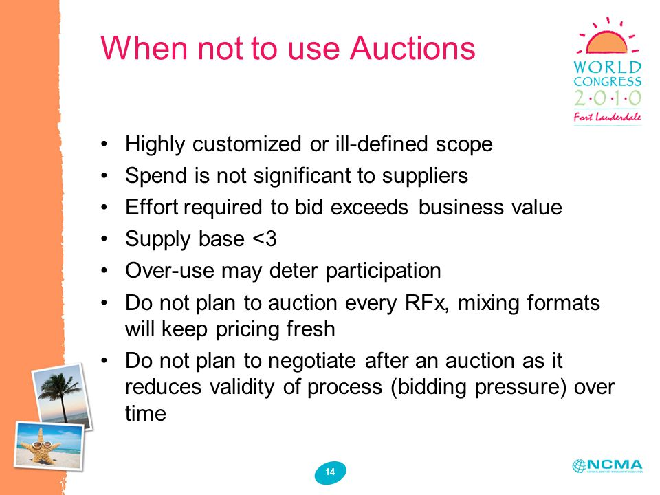 14 When not to use Auctions Highly customized or ill-defined scope Spend is not significant to suppliers Effort required to bid exceeds business value Supply base <3 Over-use may deter participation Do not plan to auction every RFx, mixing formats will keep pricing fresh Do not plan to negotiate after an auction as it reduces validity of process (bidding pressure) over time
