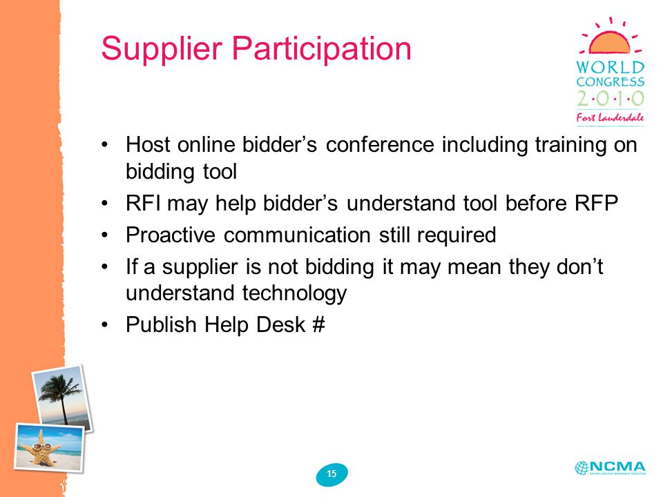 15 Supplier Participation Host online bidder's conference including training on bidding tool RFI may help bidder's understand tool before RFP Proactive communication still required If a supplier is not bidding it may mean they don't understand technology Publish Help Desk #