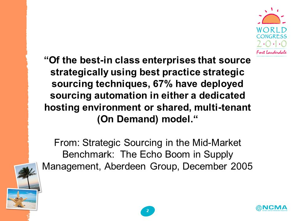 2 Of the best-in class enterprises that source strategically using best practice strategic sourcing techniques, 67% have deployed sourcing automation in either a dedicated hosting environment or shared, multi-tenant (On Demand) model. From: Strategic Sourcing in the Mid-Market Benchmark: The Echo Boom in Supply Management, Aberdeen Group, December 2005