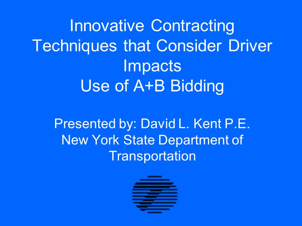 Innovative Contracting Techniques that Consider Driver Impacts Use of A+B Bidding Presented by: David L. Kent P.E. New York State Department of Transp