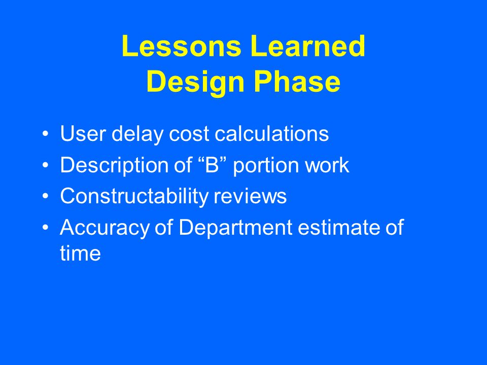 Lessons Learned Design Phase User delay cost calculations Description of B portion work Constructability reviews Accuracy of Department estimate of time