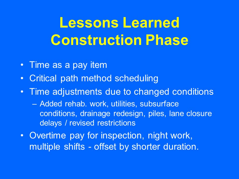Lessons Learned Construction Phase Time as a pay item Critical path method scheduling Time adjustments due to changed conditions –Added rehab. work, u