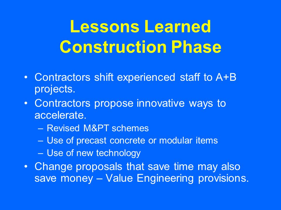 Lessons Learned Construction Phase Contractors shift experienced staff to A+B projects. Contractors propose innovative ways to accelerate. –Revised M&