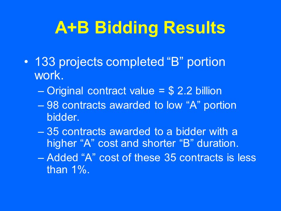"""A+B Bidding Results 133 projects completed """"B"""" portion work. –Original contract value = $ 2.2 billion –98 contracts awarded to low """"A"""" portion bidder."""