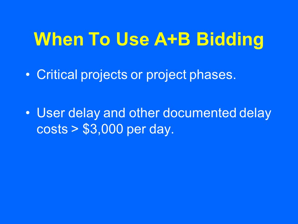 When To Use A+B Bidding Critical projects or project phases.