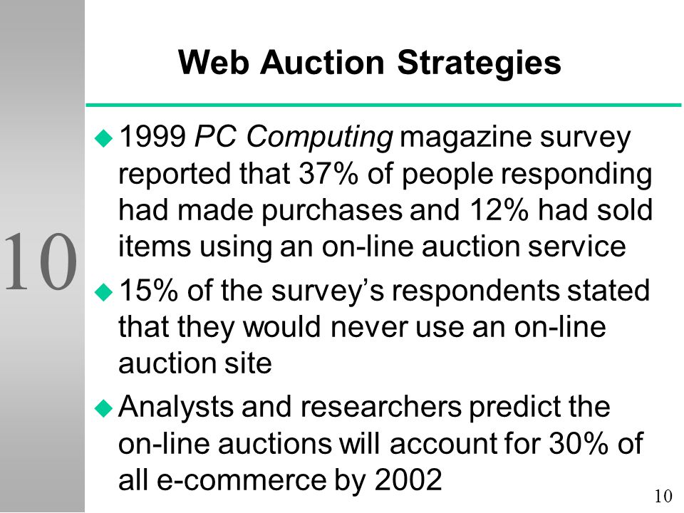 10 Web Auction Strategies u 1999 PC Computing magazine survey reported that 37% of people responding had made purchases and 12% had sold items using an on-line auction service u 15% of the survey's respondents stated that they would never use an on-line auction site u Analysts and researchers predict the on-line auctions will account for 30% of all e-commerce by 2002