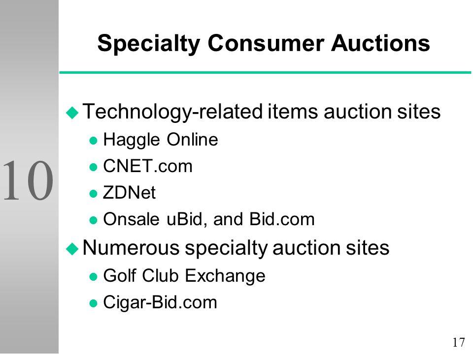 17 10 Specialty Consumer Auctions u Technology-related items auction sites l Haggle Online l CNET.com l ZDNet l Onsale uBid, and Bid.com u Numerous specialty auction sites l Golf Club Exchange l Cigar-Bid.com