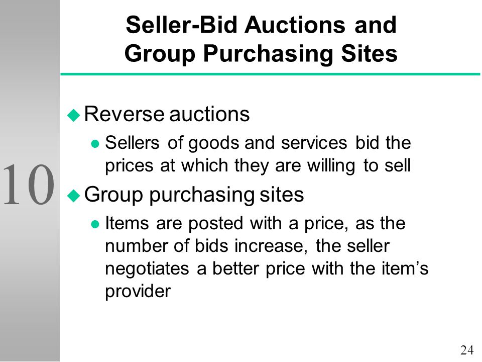 24 10 Seller-Bid Auctions and Group Purchasing Sites u Reverse auctions l Sellers of goods and services bid the prices at which they are willing to sell u Group purchasing sites l Items are posted with a price, as the number of bids increase, the seller negotiates a better price with the item's provider