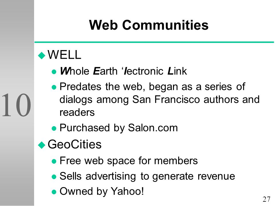 27 10 Web Communities u WELL l Whole Earth 'lectronic Link l Predates the web, began as a series of dialogs among San Francisco authors and readers l Purchased by Salon.com u GeoCities l Free web space for members l Sells advertising to generate revenue l Owned by Yahoo!